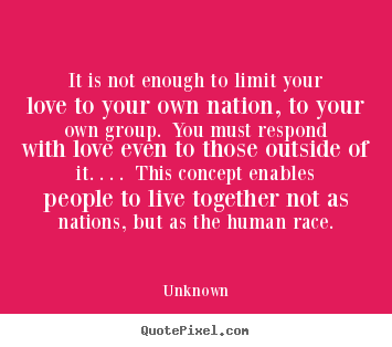 Unknown picture quotes - It is not enough to limit your love to your own nation, to your.. - Love quotes