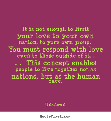 It is not enough to limit your love to your own nation,.. Unknown top love quote