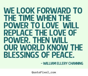 Diy picture quotes about love - We look forward to the time when the power to love..