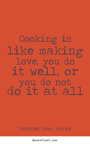 Love quote - Cooking is like making love, you do it well, or..