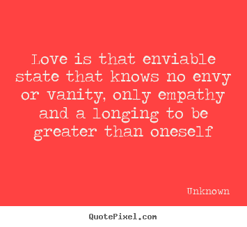 Love is that enviable state that knows no envy or vanity, only empathy.. Unknown good love quote