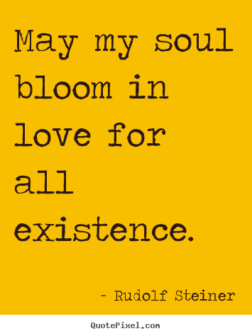 ... quotes - May my soul bloom in love for all existence. - Love quote