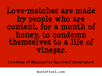 Quote about love - Love-matches are made by people who are content, for a month of honey,..