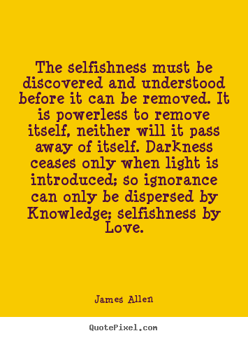 The selfishness must be discovered and understood.. James Allen popular love quotes