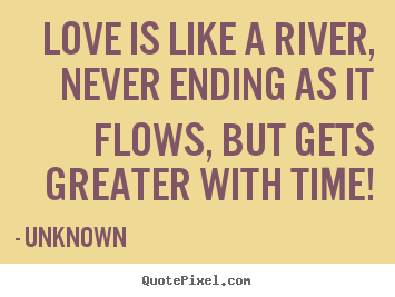 Unknown poster quotes - Love is like a river, never ending as it flows,.. - Love quote