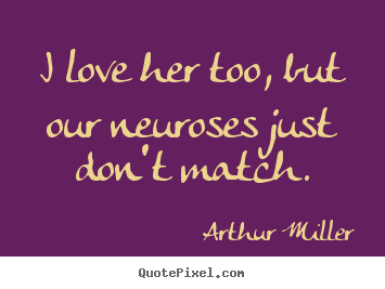 Arthur Miller poster quotes - I love her too, but our neuroses just don't match. - Love quote