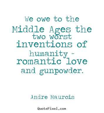 Andre Maurois picture quote - We owe to the middle ages the two worst inventions of.. - Love quotes