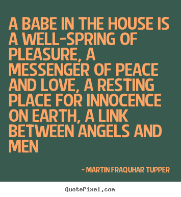 Martin Fraquhar Tupper photo quote - A babe in the house is a well-spring of pleasure, a messenger.. - Love quotes