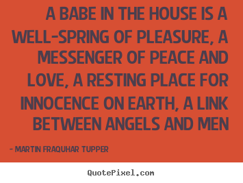 Martin Fraquhar Tupper picture quotes - A babe in the house is a well-spring of pleasure, a messenger of.. - Love quote