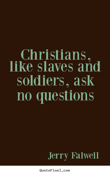 Quotes about love - Christians, like slaves and soldiers, ask no questions