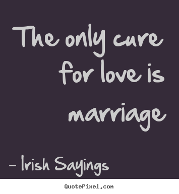 Irish Sayings Picture Quotes The Only Cure For Love Is Marriage