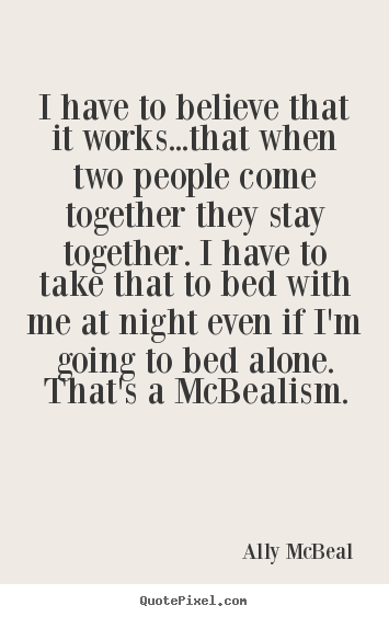 Ally McBeal picture quote - I have to believe that it works...that when two.. - Love quote