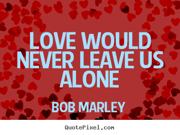 Quotes about love - Love would never leave us alone
