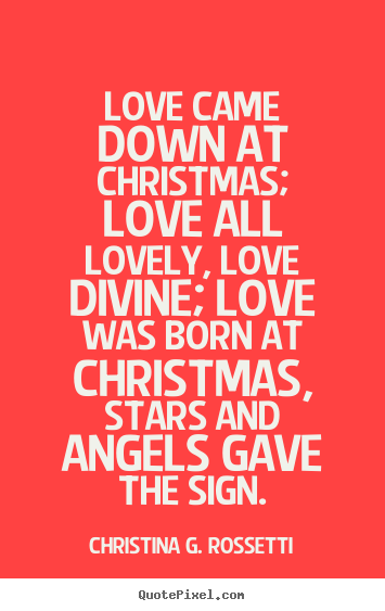 Quotes About Xmas Love : ... quotes - Love came down at christmas; love all lovely,.. - Love quotes