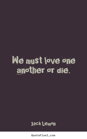 Quotes About Love   We Must Love One Another Or Die.