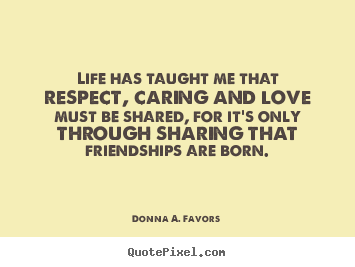 Quote about love - Life has taught me that respect, caring and love must be shared,..