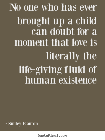 Smiley Blanton photo quote - No one who has ever brought up a child can doubt for a.. - Love quotes