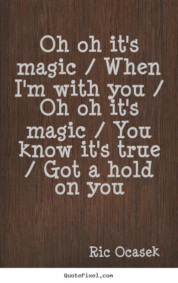Quotes about love - Oh oh it's magic / when i'm with you / oh oh..