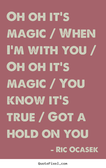 Oh oh it's magic / when i'm with you / oh oh it's magic / you know.. Ric Ocasek  love quotes