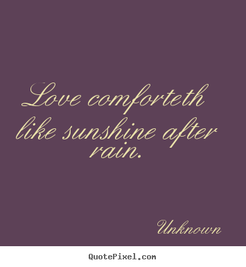 Love comforteth like sunshine after rain. Unknown great love quotes