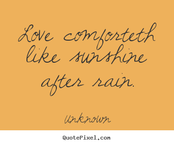 Quotes about love - Love comforteth like sunshine after rain.