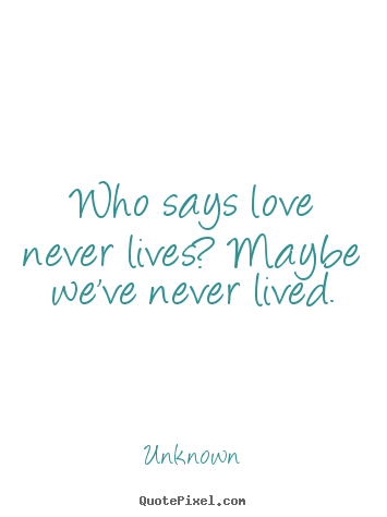 Love quotes - Who says love never lives? maybe we've never lived.