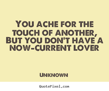 Unknown photo quotes - You ache for the touch of another, but you don't have a now-current.. - Love quote