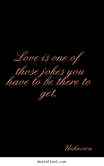 Quotes about love - Love is one of those jokes you have to be..