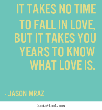 Quotes about love - It takes no time to fall in love, but it takes you years to know..