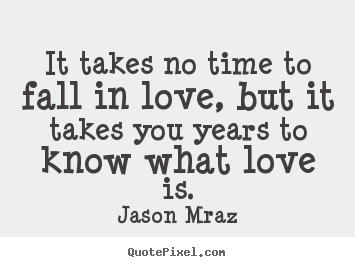 It takes no time to fall in love, but it takes you years to know what.. Jason Mraz  love quotes