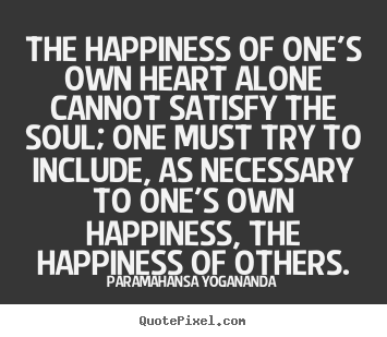 Paramahansa Yogananda poster quotes - The happiness of one's own heart alone cannot satisfy the.. - Love quotes