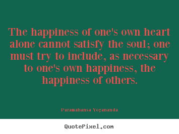 Design custom pictures sayings about love - The happiness of one's own heart alone cannot satisfy the soul; one..