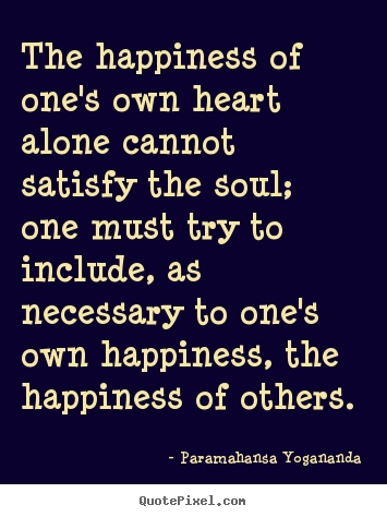 Quote about love - The happiness of one's own heart alone cannot..