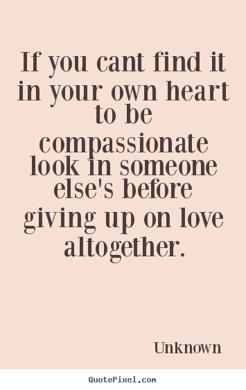 Lovely Quote About Love   If You Cant Find It In Your Own Heart To Be Compassionate