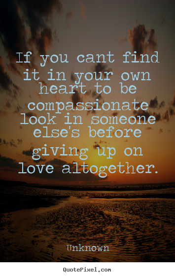 If You Cant Find It In Your Own Heart To Be Compassionate Look In.. Love  Quotes   If You ...