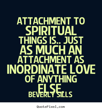 Quotes about love - Attachment to spiritual things is.. just as much an attachment..