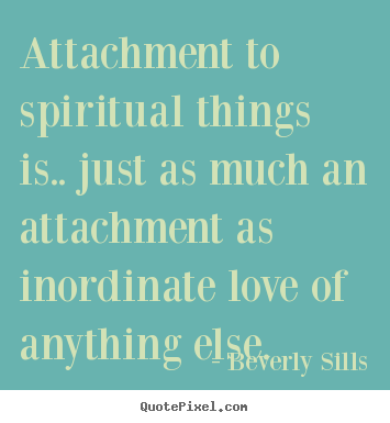 Attachment to spiritual things is.. just as.. Beverly Sills greatest love quote