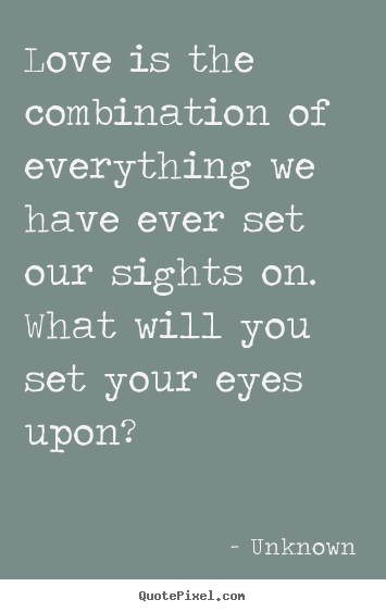 Unknown picture sayings - Love is the combination of everything we have ever set our.. - Love quotes