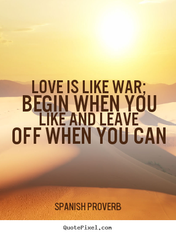 Spanish Proverb image quotes - Love is like war; begin when you like and leave off when.. - Love quotes
