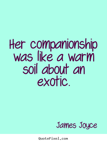 James Joyce picture quotes - Her companionship was like a warm soil about an exotic. - Love quotes