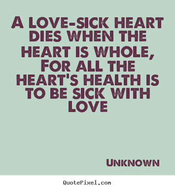 Quote about love - A love-sick heart dies when the heart is whole,..