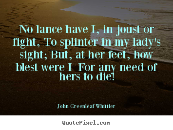 John Greenleaf Whittier picture quotes - No lance have i, in joust or fight, to splinter.. - Love quote