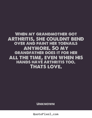 Love quote - When my grandmother got arthritis, she couldnt bend over and paint..
