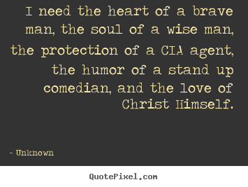 Unknown picture quotes - I need the heart of a brave man, the soul of.. - Love sayings