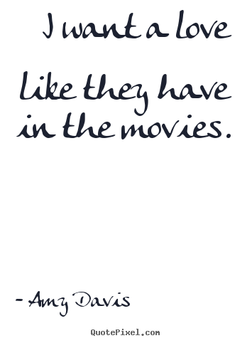 Love quotes - I want a love like they have in the movies.