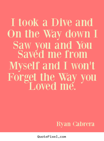 Design custom picture quotes about love - I took a dive and on the way down i saw you and..