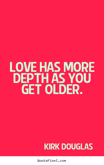 Sayings about love - Love has more depth as you get older.