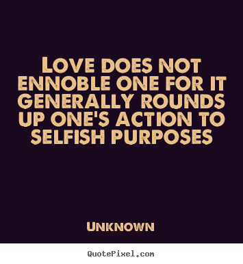 Gentil Love Quotes   Love Does Not Ennoble One For It Generally Rounds Up Oneu0027s  Action.