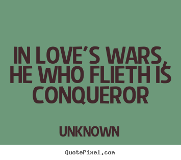 In love's wars, he who flieth is conqueror Unknown top love quotes