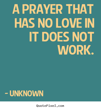Unknown picture quotes - A prayer that has no love in it